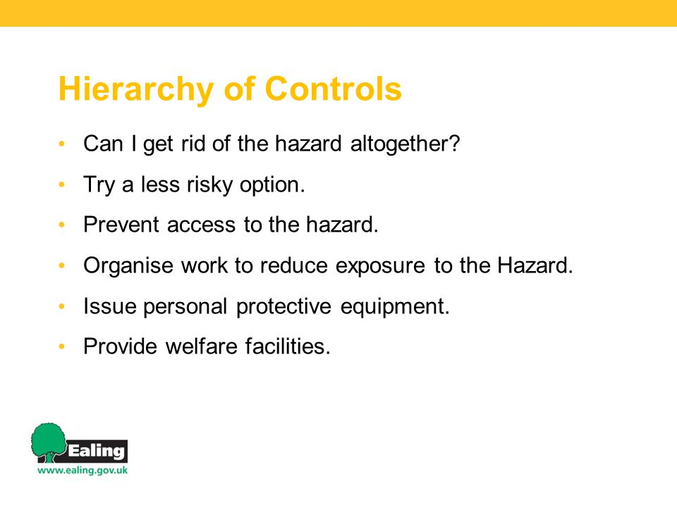 Hierarchy of Controls Can I get rid of the hazard altogether? Try a less risky option. Prevent access to the hazard. Organise work to reduce exposure