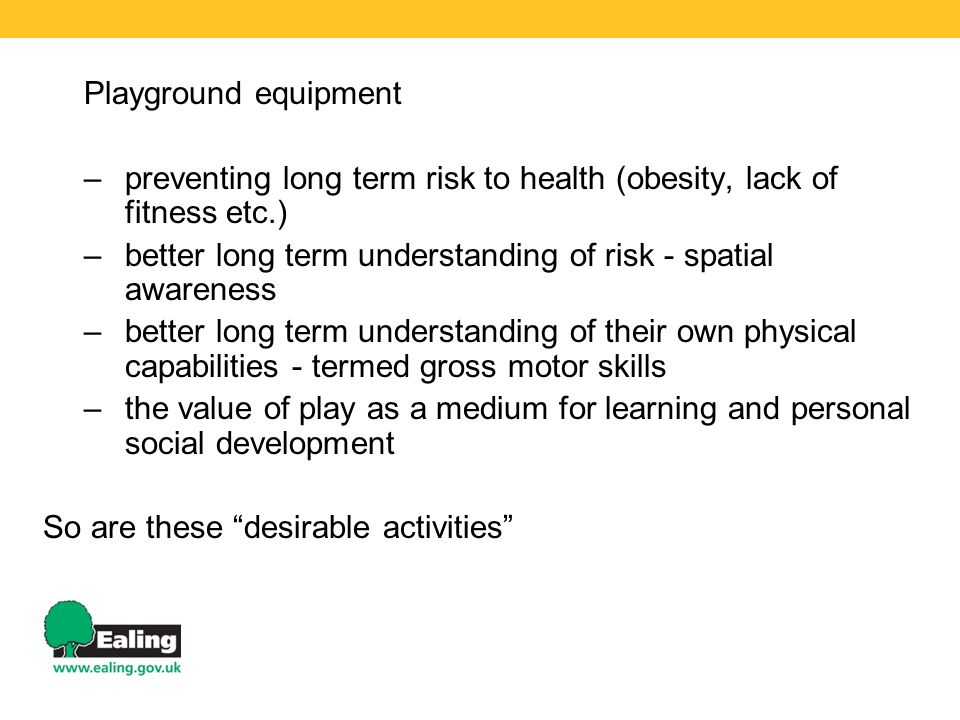 Playground equipment –preventing long term risk to health (obesity, lack of fitness etc.) –better long term understanding of risk - spatial awareness