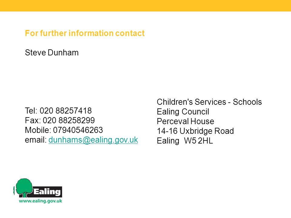For further information contact Steve Dunham Tel: 020 88257418 Fax: 020 88258299 Mobile: 07940546263 email: dunhams@ealing.gov.ukdunhams@ealing.gov.uk