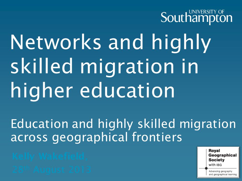 Networks and highly skilled migration in higher education Education and highly skilled migration across geographical frontiers Kelly Wakefield, 28 th August 2013