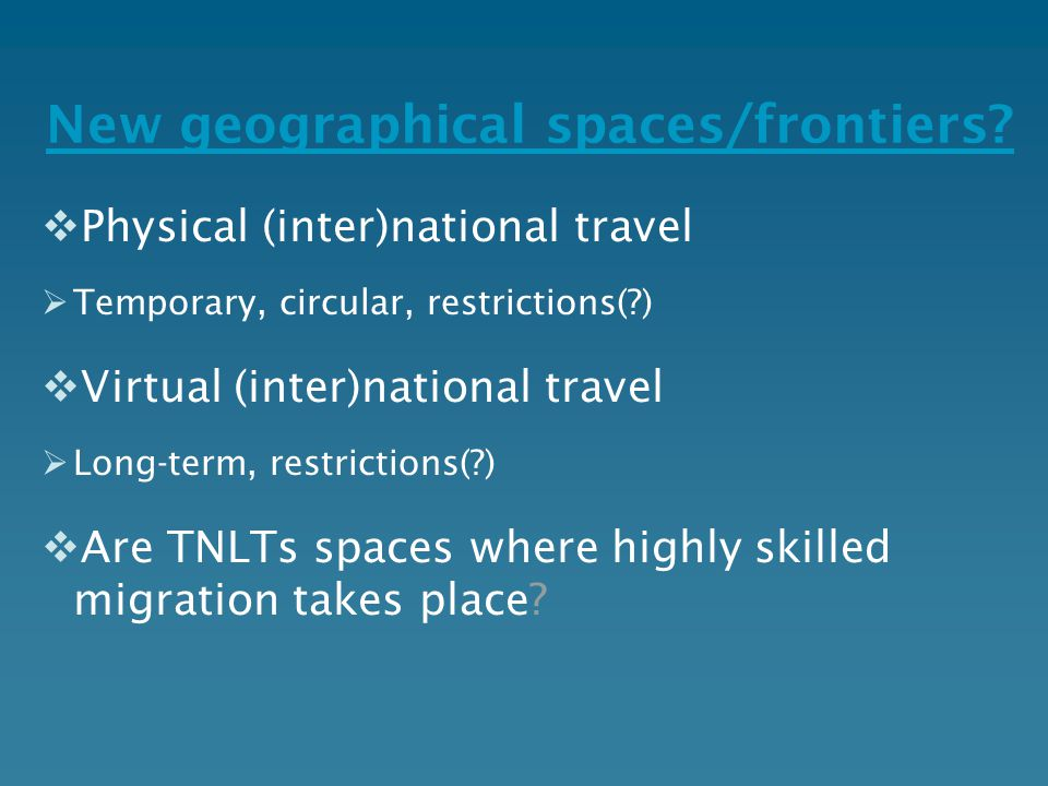New geographical spaces/frontiers?  Physical (inter)national travel  Temporary, circular, restrictions(?)  Virtual (inter)national travel  Long-te