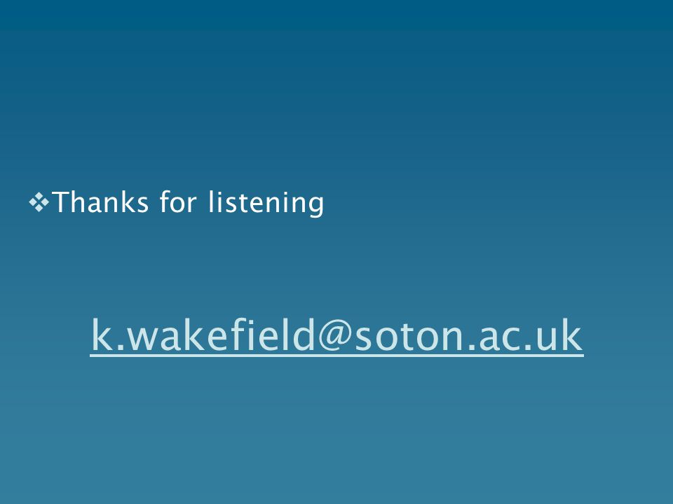  Thanks for listening k.wakefield@soton.ac.uk