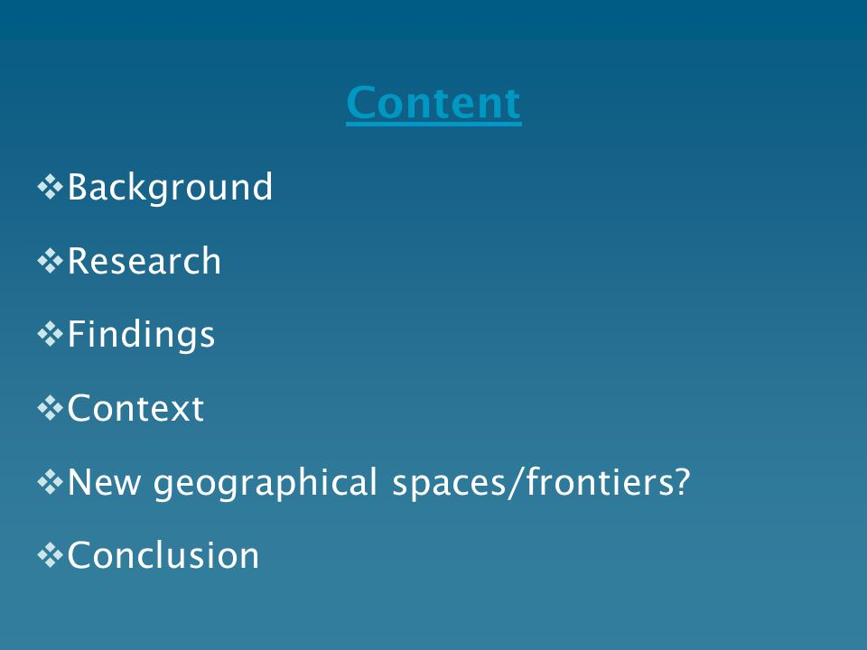 Content  Background  Research  Findings  Context  New geographical spaces/frontiers?  Conclusion