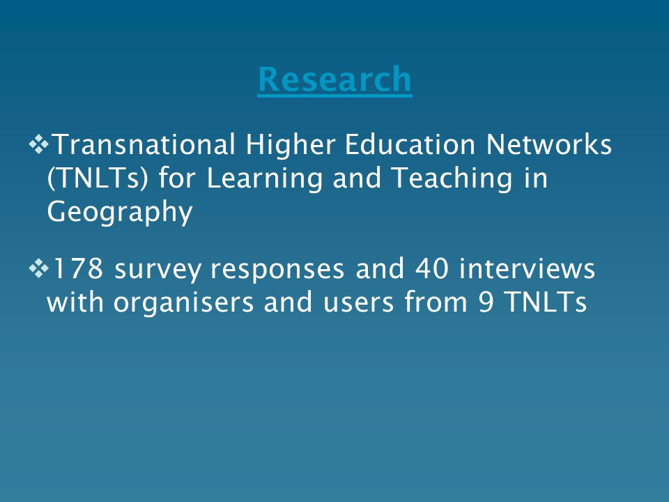 Research  Transnational Higher Education Networks (TNLTs) for Learning and Teaching in Geography  178 survey responses and 40 interviews with organi