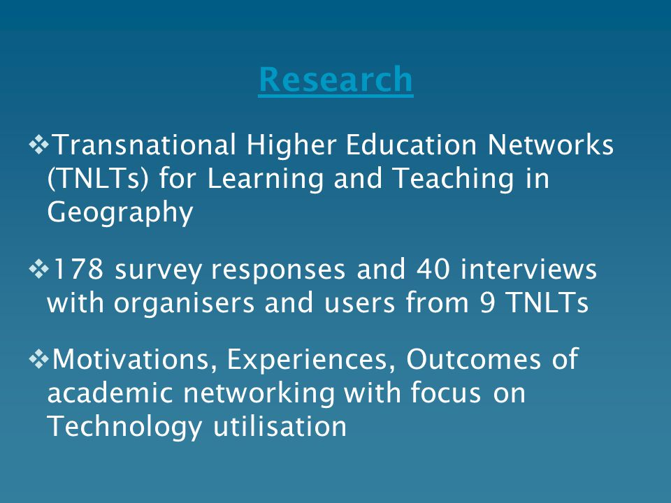 Research  Transnational Higher Education Networks (TNLTs) for Learning and Teaching in Geography  178 survey responses and 40 interviews with organisers and users from 9 TNLTs  Motivations, Experiences, Outcomes of academic networking with focus on Technology utilisation