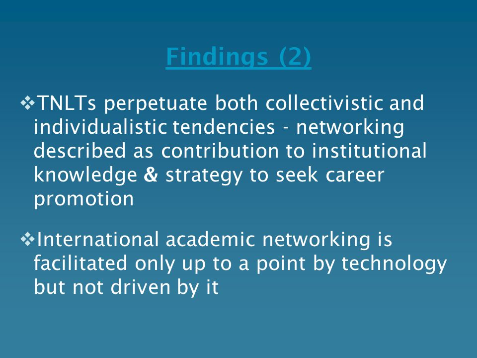 Findings (2)  TNLTs perpetuate both collectivistic and individualistic tendencies - networking described as contribution to institutional knowledge & strategy to seek career promotion  International academic networking is facilitated only up to a point by technology but not driven by it