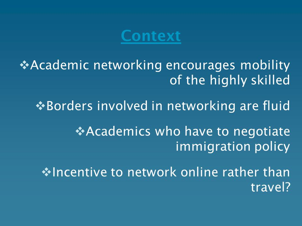 Context  Academic networking encourages mobility of the highly skilled  Borders involved in networking are fluid  Academics who have to negotiate i