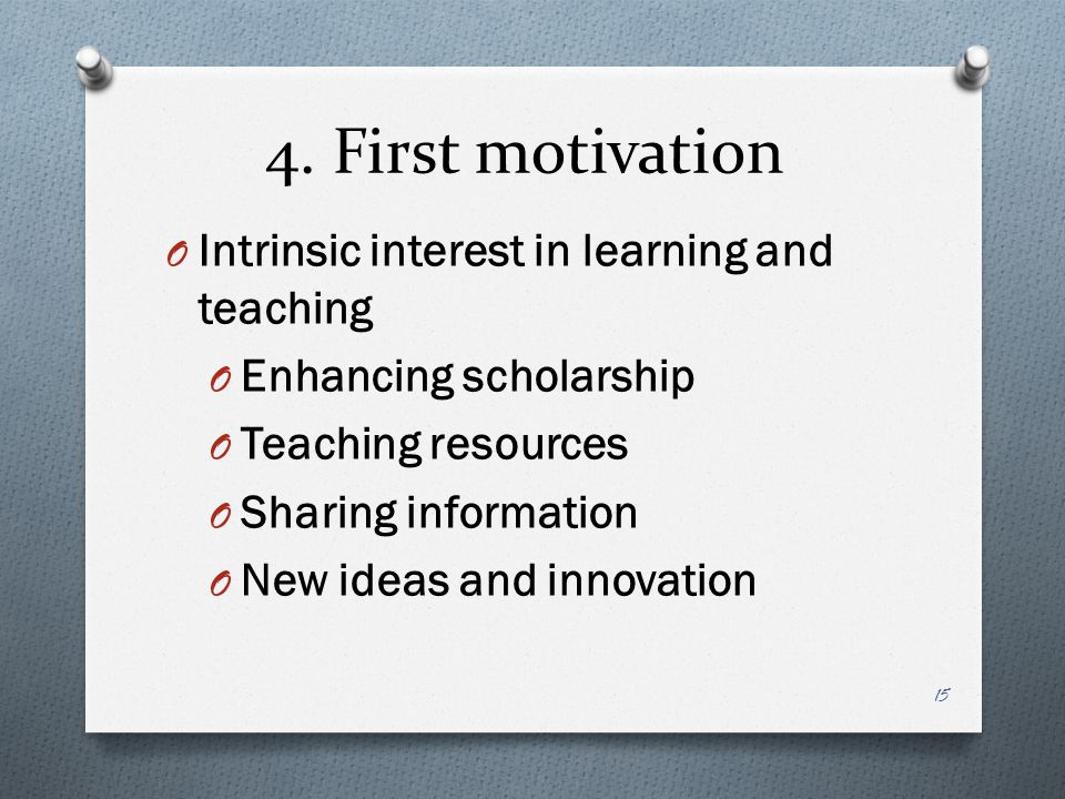 4. First motivation O Intrinsic interest in learning and teaching O Enhancing scholarship O Teaching resources O Sharing information O New ideas and i
