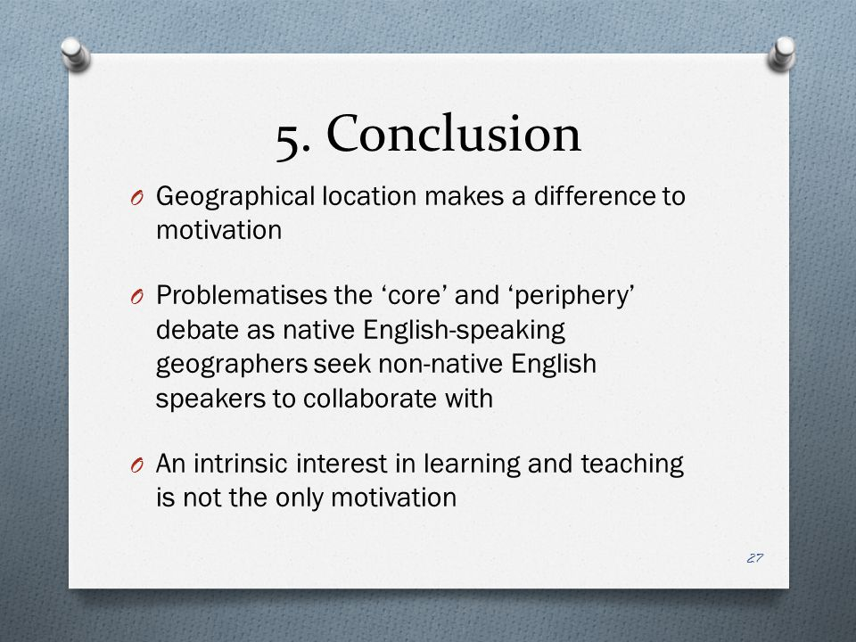 5. Conclusion O Geographical location makes a difference to motivation O Problematises the 'core' and 'periphery' debate as native English-speaking ge