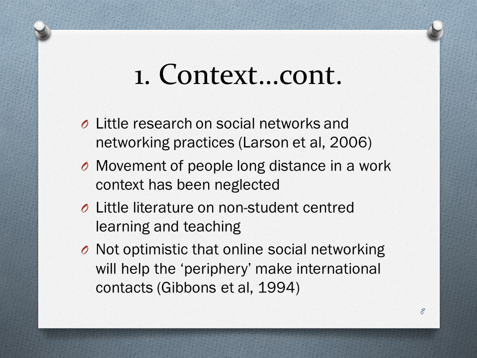 O Little research on social networks and networking practices (Larson et al, 2006) O Movement of people long distance in a work context has been neglected O Little literature on non-student centred learning and teaching O Not optimistic that online social networking will help the 'periphery' make international contacts (Gibbons et al, 1994) 8