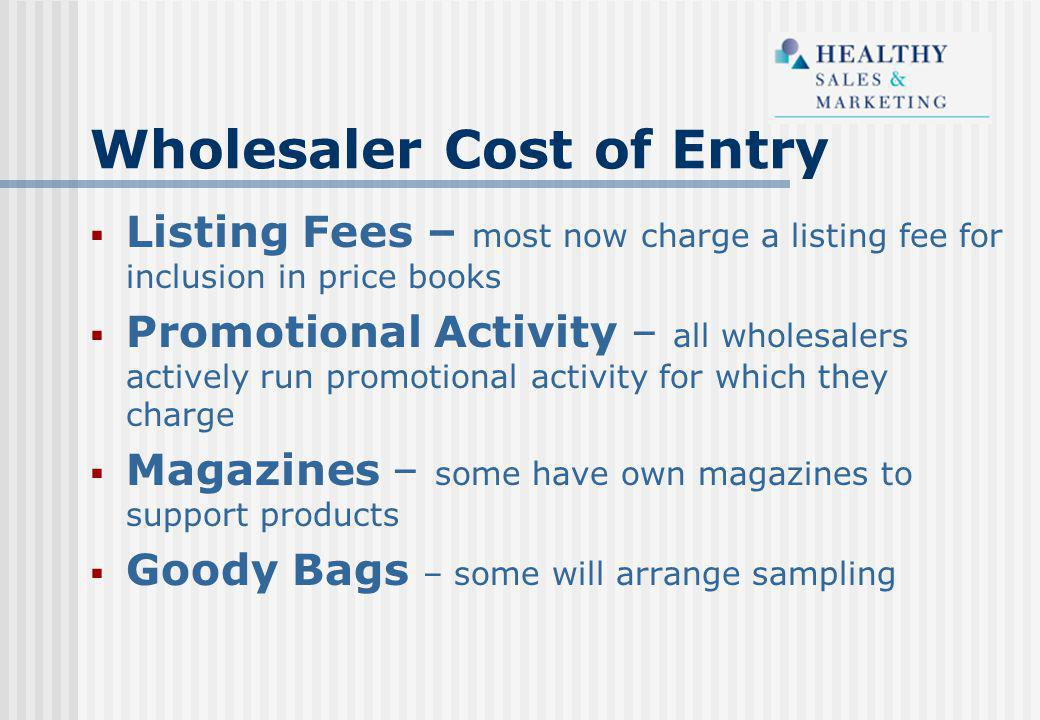  Listing Fees – most now charge a listing fee for inclusion in price books  Promotional Activity – all wholesalers actively run promotional activity for which they charge  Magazines – some have own magazines to support products  Goody Bags – some will arrange sampling Wholesaler Cost of Entry