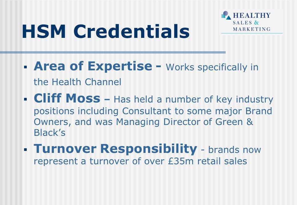 HSM Credentials  Area of Expertise - Works specifically in the Health Channel  Cliff Moss – Has held a number of key industry positions including Consultant to some major Brand Owners, and was Managing Director of Green & Black's  Turnover Responsibility - brands now represent a turnover of over £35m retail sales