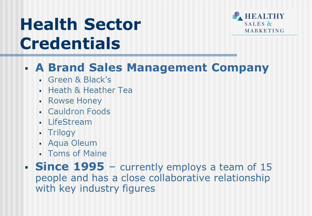 Health Sector Credentials  A Brand Sales Management Company  Green & Black's  Heath & Heather Tea  Rowse Honey  Cauldron Foods  LifeStream  Trilogy  Aqua Oleum  Toms of Maine  Since 1995 – currently employs a team of 15 people and has a close collaborative relationship with key industry figures