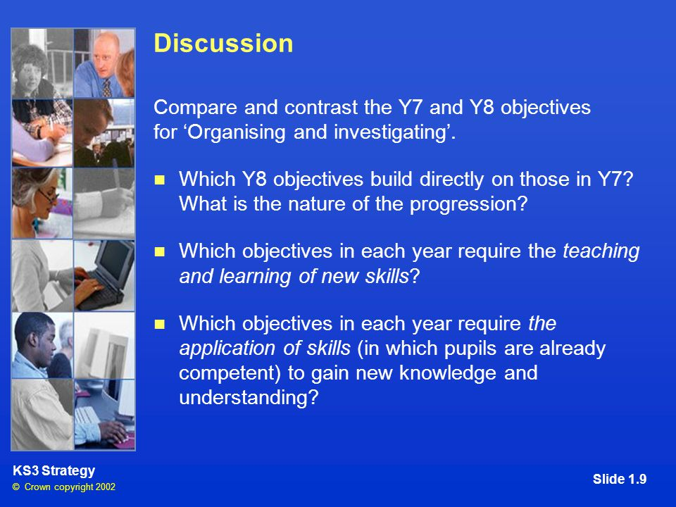 © Crown copyright 2002 KS3 Strategy Slide 1.9 Discussion Compare and contrast the Y7 and Y8 objectives for 'Organising and investigating'.