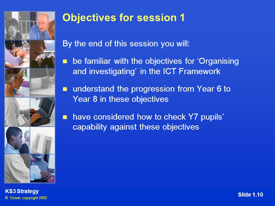 © Crown copyright 2002 KS3 Strategy Slide 1.10 Objectives for session 1 By the end of this session you will: be familiar with the objectives for 'Organising and investigating' in the ICT Framework understand the progression from Year 6 to Year 8 in these objectives have considered how to check Y7 pupils' capability against these objectives