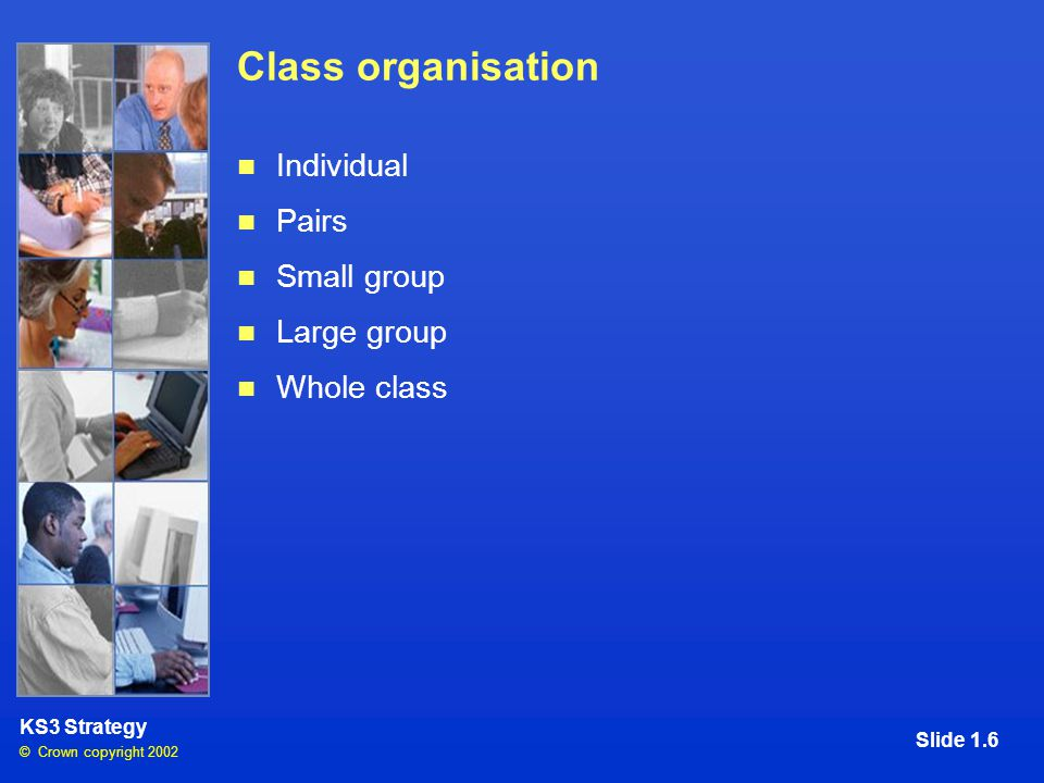 © Crown copyright 2002 KS3 Strategy Slide 1.6 Class organisation Individual Pairs Small group Large group Whole class