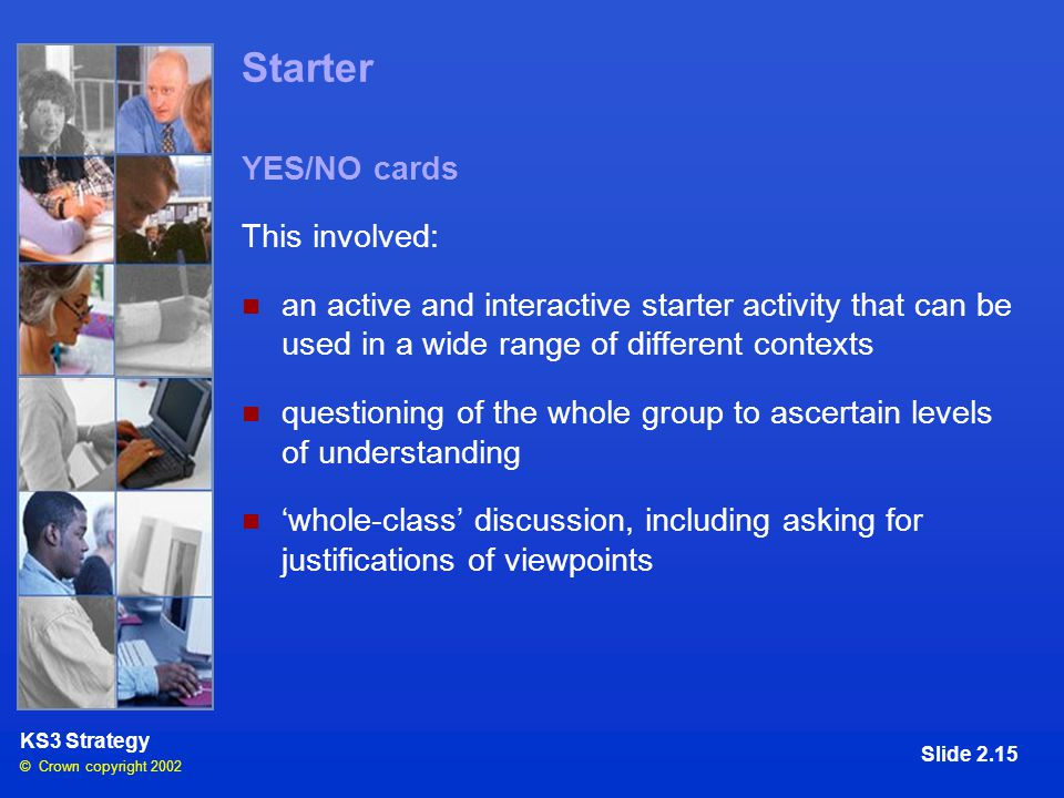 © Crown copyright 2002 KS3 Strategy Slide 2.15 Starter YES/NO cards This involved: an active and interactive starter activity that can be used in a wide range of different contexts questioning of the whole group to ascertain levels of understanding 'whole-class' discussion, including asking for justifications of viewpoints