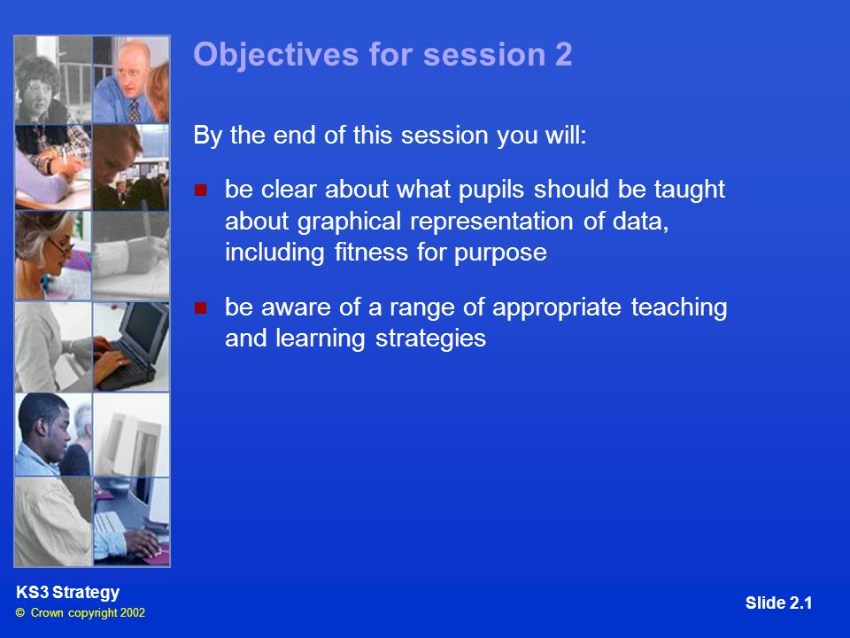 © Crown copyright 2002 KS3 Strategy Slide 2.1 Objectives for session 2 By the end of this session you will: be clear about what pupils should be taught about graphical representation of data, including fitness for purpose be aware of a range of appropriate teaching and learning strategies