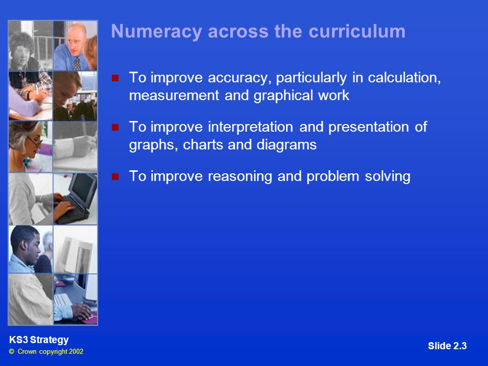 © Crown copyright 2002 KS3 Strategy Slide 2.3 Numeracy across the curriculum To improve accuracy, particularly in calculation, measurement and graphical work To improve interpretation and presentation of graphs, charts and diagrams To improve reasoning and problem solving