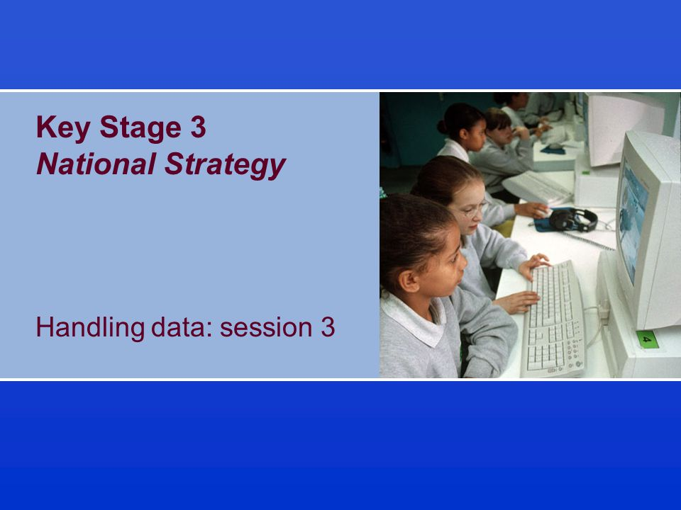 © Crown copyright 2002 KS3 Strategy Slide 3.1 Objectives for session 3 To consider how to teach pupils to: –design and use an appropriate data handling structure to answer questions and draw conclusions –design a questionnaire or data collection sheet to provide relevant data