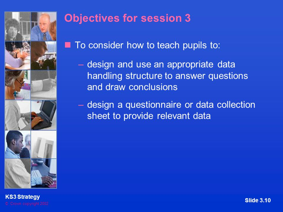 © Crown copyright 2002 KS3 Strategy Slide 3.10 Objectives for session 3 To consider how to teach pupils to: –design and use an appropriate data handling structure to answer questions and draw conclusions –design a questionnaire or data collection sheet to provide relevant data