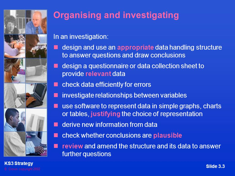 © Crown copyright 2002 KS3 Strategy Slide 3.3 Organising and investigating In an investigation: design and use an appropriate data handling structure to answer questions and draw conclusions design a questionnaire or data collection sheet to provide relevant data check data efficiently for errors investigate relationships between variables use software to represent data in simple graphs, charts or tables, justifying the choice of representation derive new information from data check whether conclusions are plausible review and amend the structure and its data to answer further questions