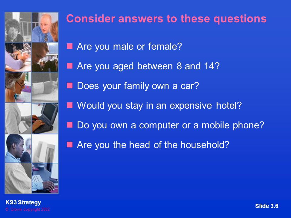 © Crown copyright 2002 KS3 Strategy Slide 3.6 Consider answers to these questions Are you male or female.