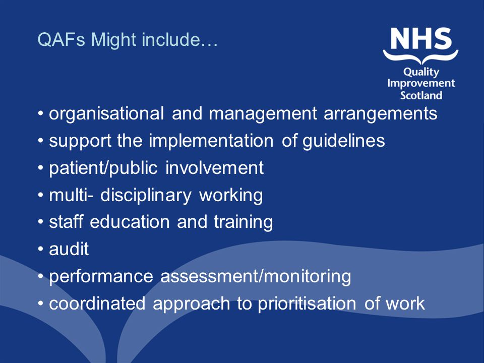 QAFs Might include… organisational and management arrangements support the implementation of guidelines patient/public involvement multi- disciplinary