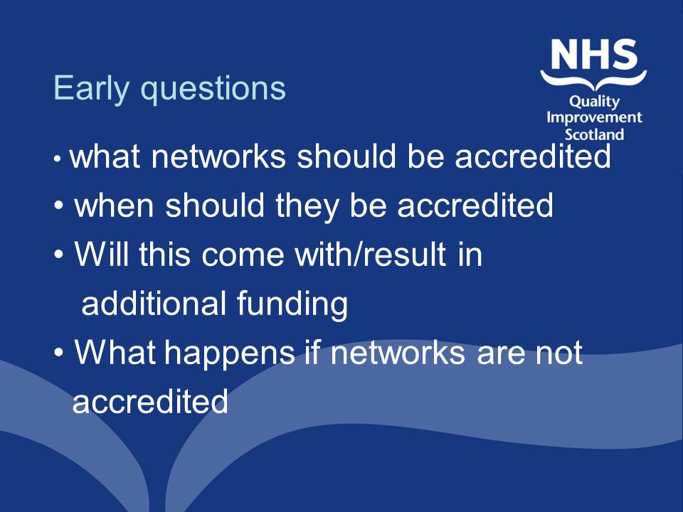 Early questions what networks should be accredited when should they be accredited Will this come with/result in additional funding What happens if net