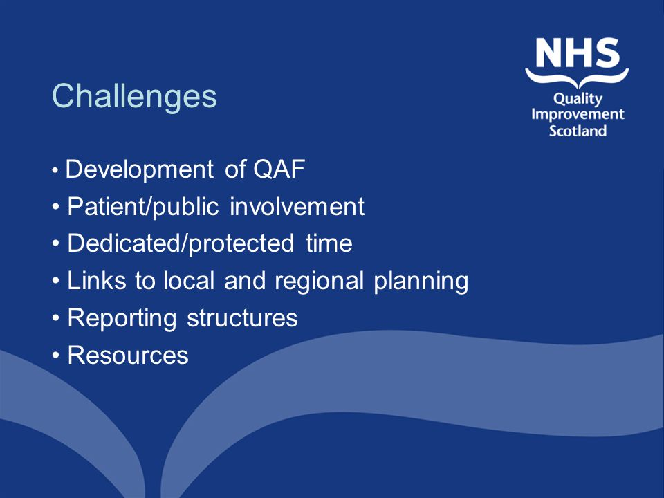 Challenges Development of QAF Patient/public involvement Dedicated/protected time Links to local and regional planning Reporting structures Resources