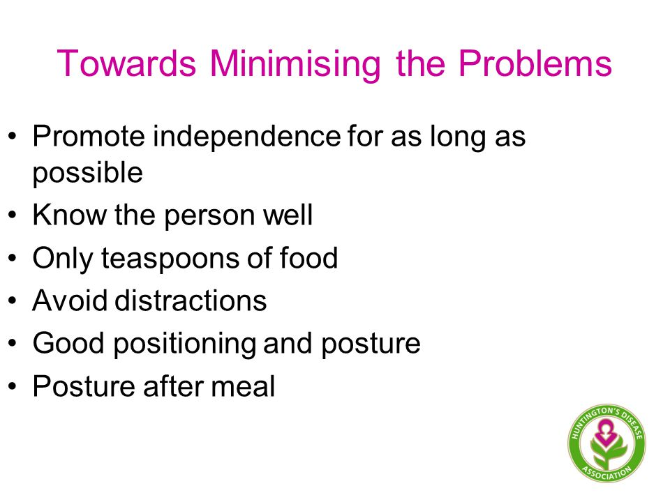 Towards Minimising the Problems Promote independence for as long as possible Know the person well Only teaspoons of food Avoid distractions Good positioning and posture Posture after meal