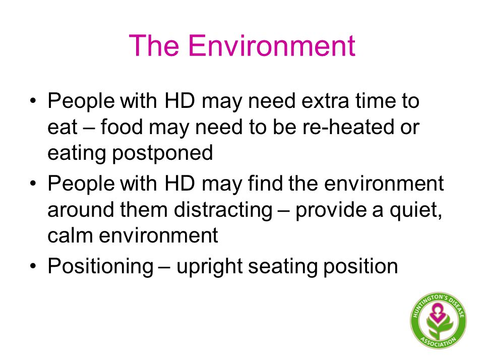The Environment People with HD may need extra time to eat – food may need to be re-heated or eating postponed People with HD may find the environment around them distracting – provide a quiet, calm environment Positioning – upright seating position