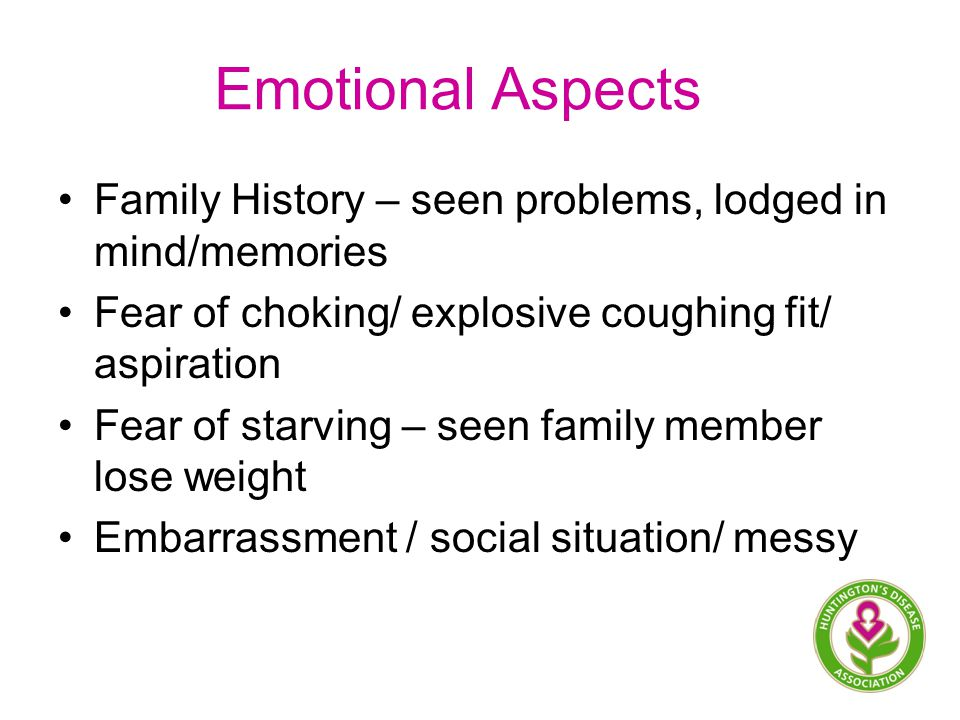 Emotional Aspects Family History – seen problems, lodged in mind/memories Fear of choking/ explosive coughing fit/ aspiration Fear of starving – seen family member lose weight Embarrassment / social situation/ messy