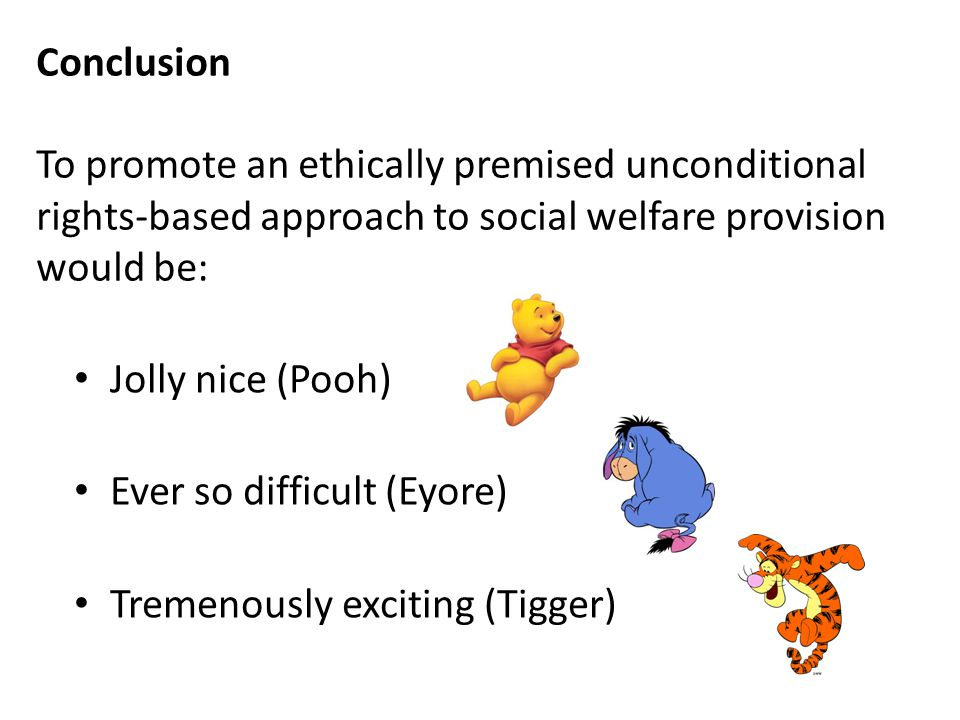 Conclusion To promote an ethically premised unconditional rights-based approach to social welfare provision would be: Jolly nice (Pooh) Ever so difficult (Eyore) Tremenously exciting (Tigger)