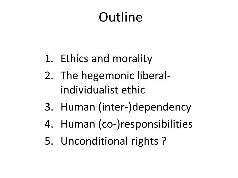 Outline 1.Ethics and morality 2.The hegemonic liberal- individualist ethic 3.Human (inter-)dependency 4.Human (co-)responsibilities 5.Unconditional ri