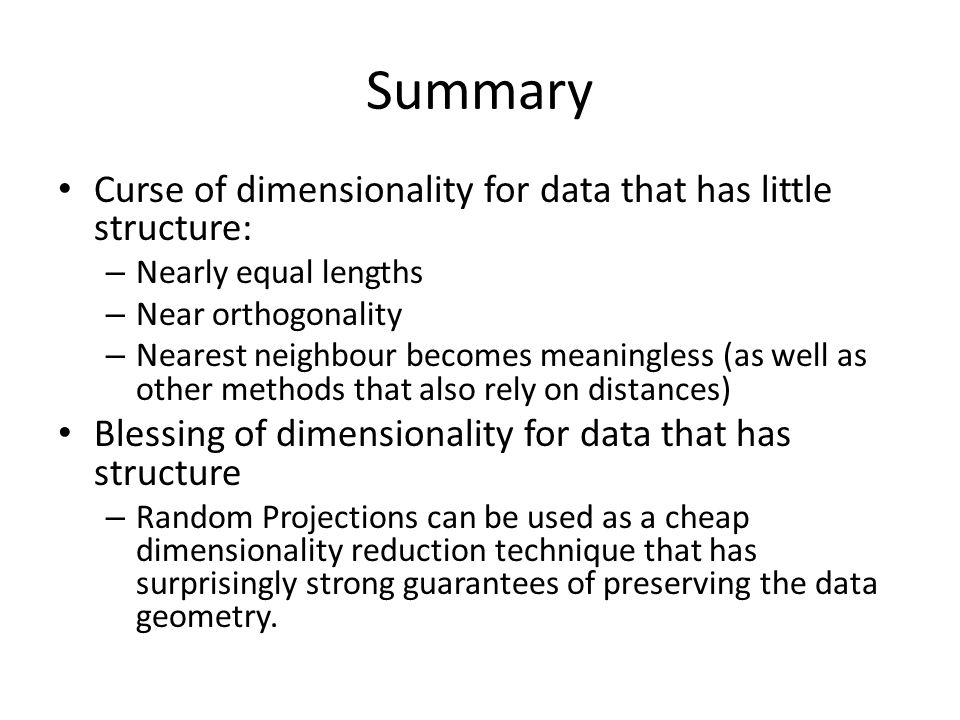 Summary Curse of dimensionality for data that has little structure: – Nearly equal lengths – Near orthogonality – Nearest neighbour becomes meaningless (as well as other methods that also rely on distances) Blessing of dimensionality for data that has structure – Random Projections can be used as a cheap dimensionality reduction technique that has surprisingly strong guarantees of preserving the data geometry.