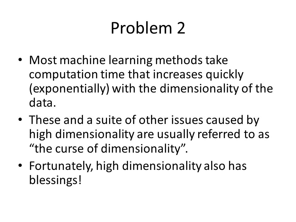Problem 2 Most machine learning methods take computation time that increases quickly (exponentially) with the dimensionality of the data. These and a