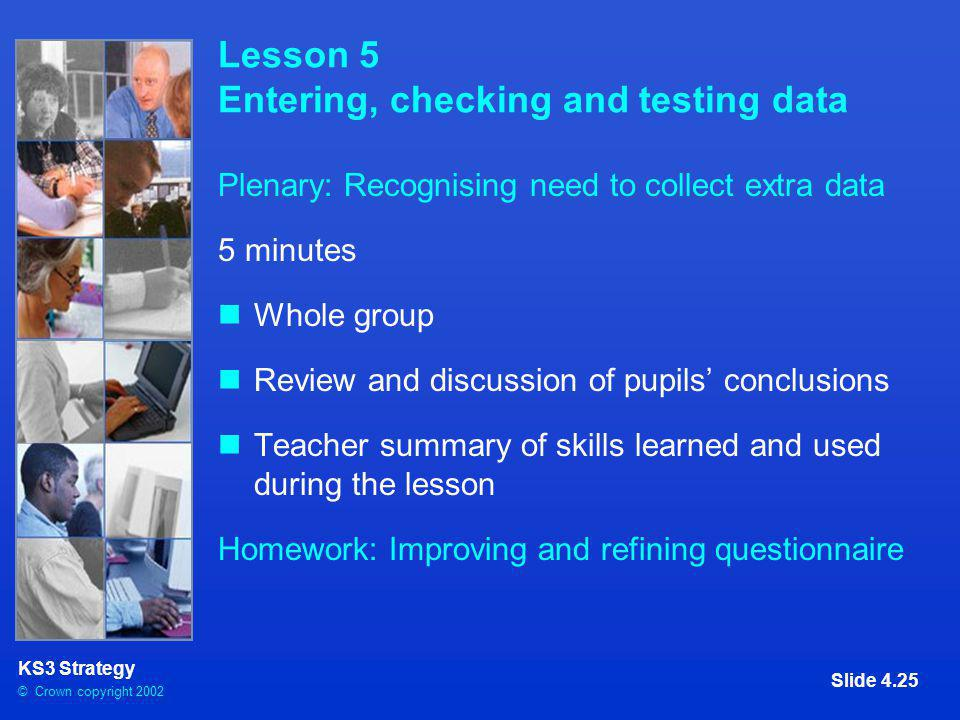 © Crown copyright 2002 KS3 Strategy Slide 4.25 Lesson 5 Entering, checking and testing data Plenary: Recognising need to collect extra data 5 minutes Whole group Review and discussion of pupils' conclusions Teacher summary of skills learned and used during the lesson Homework: Improving and refining questionnaire
