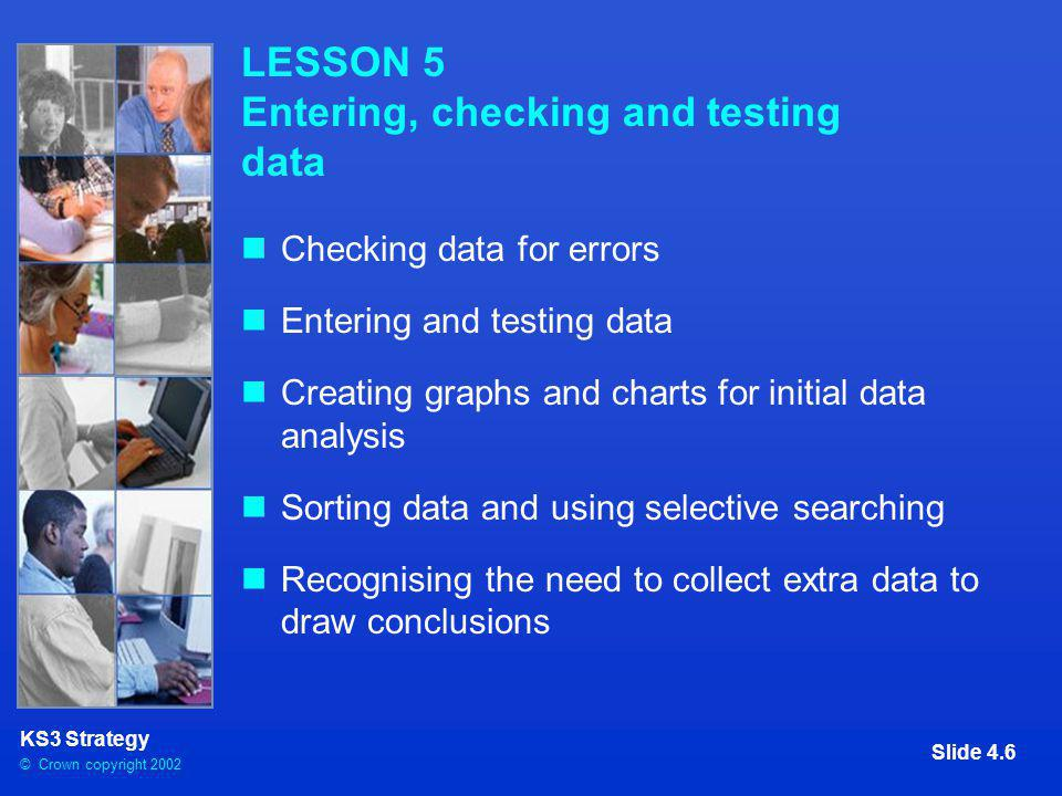 © Crown copyright 2002 KS3 Strategy Slide 4.7 LESSON 6 Drawing conclusions and selecting data to support them Drawing conclusions Providing evidence to support conclusions Checking for plausibility Relating conclusions to original questions Extending the investigation