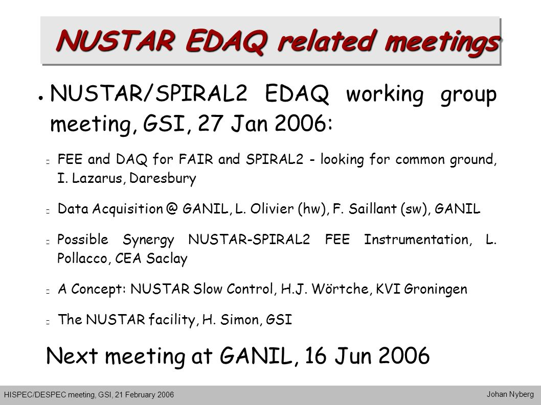 NUSTAR EDAQ related meetings HISPEC/DESPEC meeting, GSI, 21 February 2006 Johan Nyberg ● NUSTAR/SPIRAL2 EDAQ working group meeting, GSI, 27 Jan 2006: FEE and DAQ for FAIR and SPIRAL2 - looking for common ground, I.