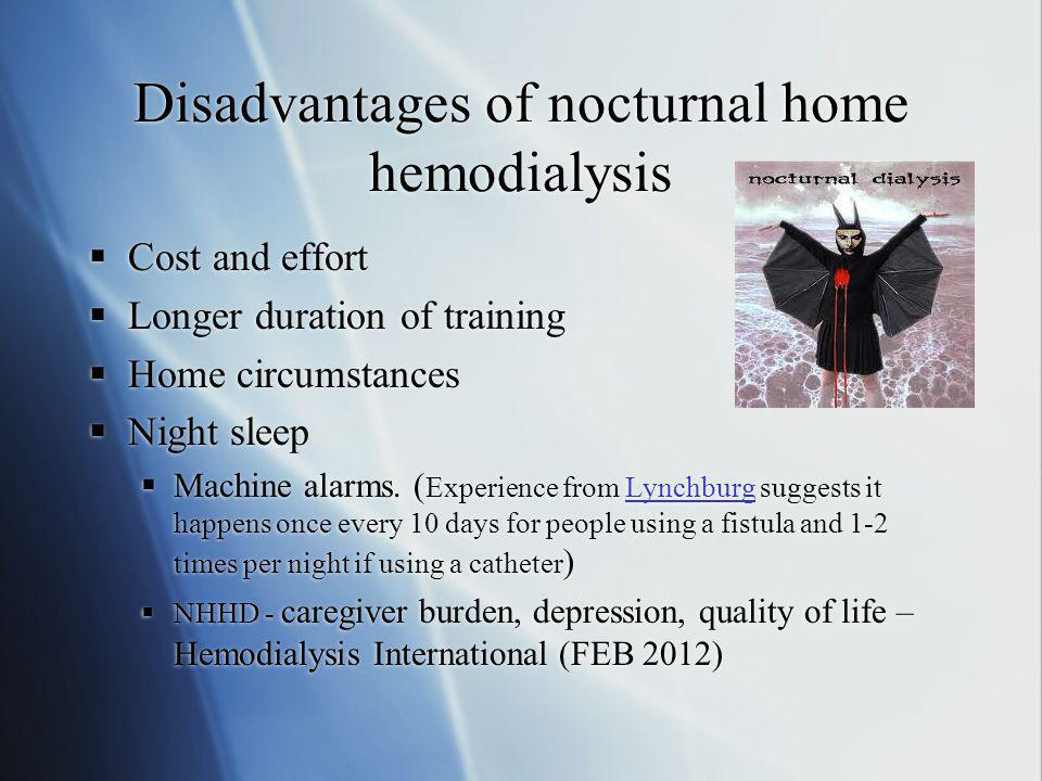 Disadvantages of nocturnal home hemodialysis  Cost and effort  Longer duration of training  Home circumstances  Night sleep  Machine alarms. ( Ex