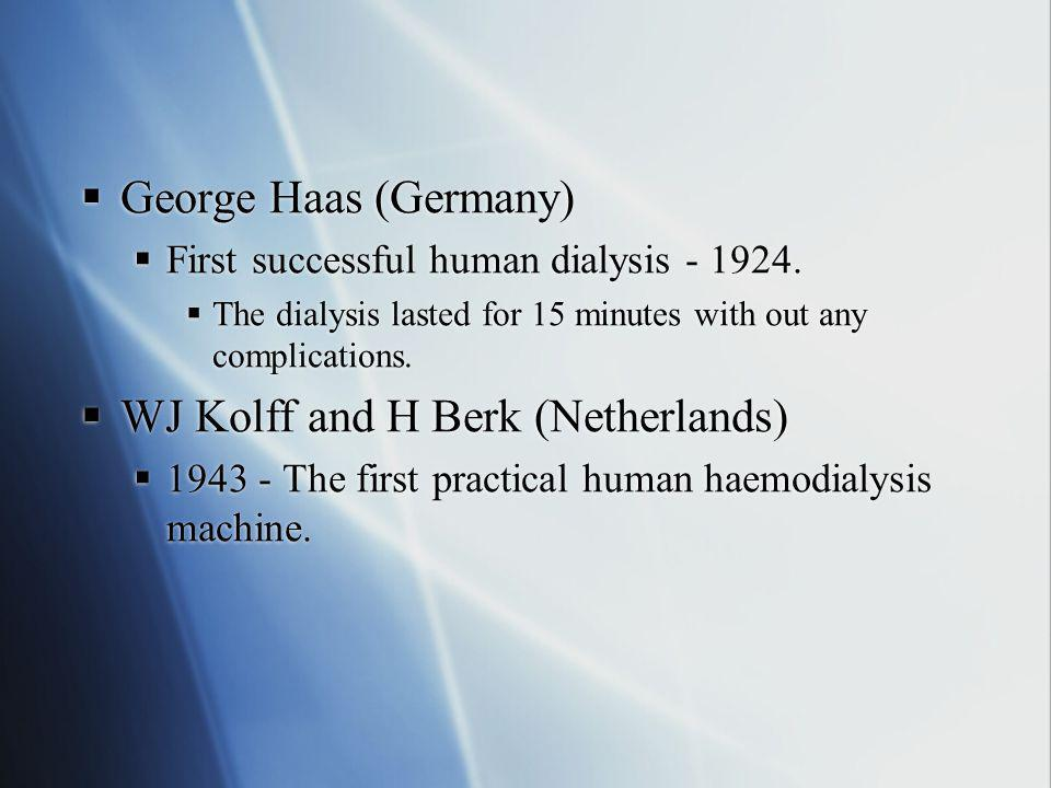  George Haas (Germany)  First successful human dialysis - 1924.  The dialysis lasted for 15 minutes with out any complications.  WJ Kolff and H Be