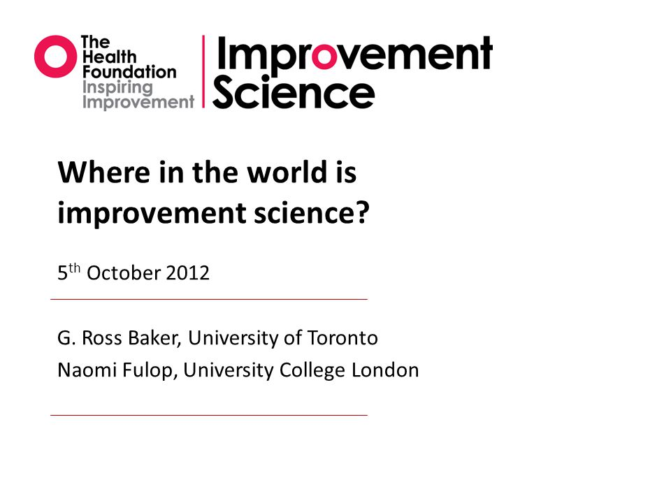 Where in the world is improvement science. 5 th October 2012 G.