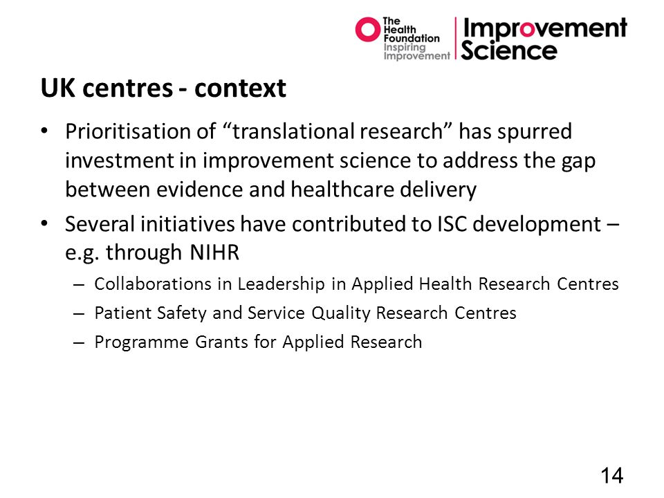 UK centres - context Prioritisation of translational research has spurred investment in improvement science to address the gap between evidence and healthcare delivery Several initiatives have contributed to ISC development – e.g.
