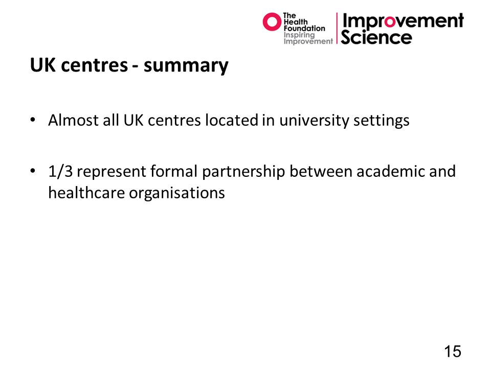 UK centres - summary Almost all UK centres located in university settings 1/3 represent formal partnership between academic and healthcare organisations 15