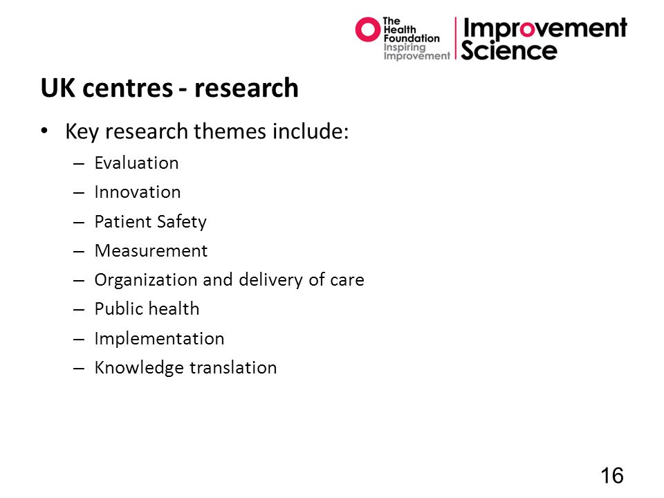 UK centres - research Key research themes include: – Evaluation – Innovation – Patient Safety – Measurement – Organization and delivery of care – Public health – Implementation – Knowledge translation 16