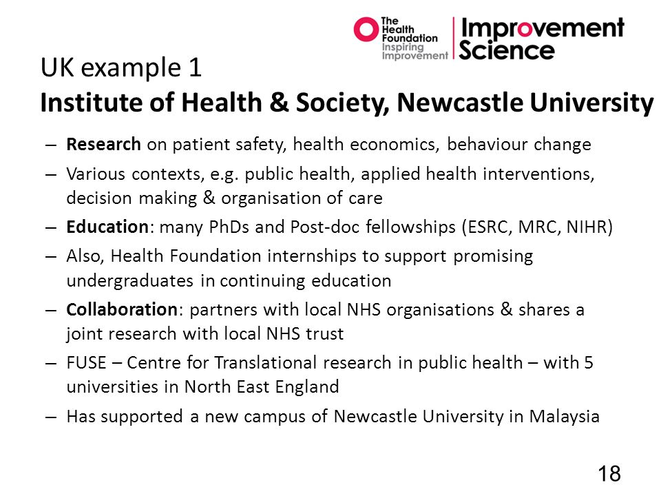 UK example 1 Institute of Health & Society, Newcastle University – Research on patient safety, health economics, behaviour change – Various contexts, e.g.