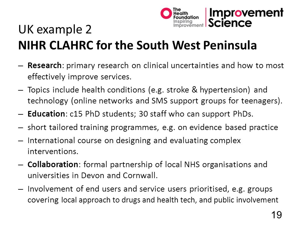 UK example 2 NIHR CLAHRC for the South West Peninsula – Research: primary research on clinical uncertainties and how to most effectively improve services.