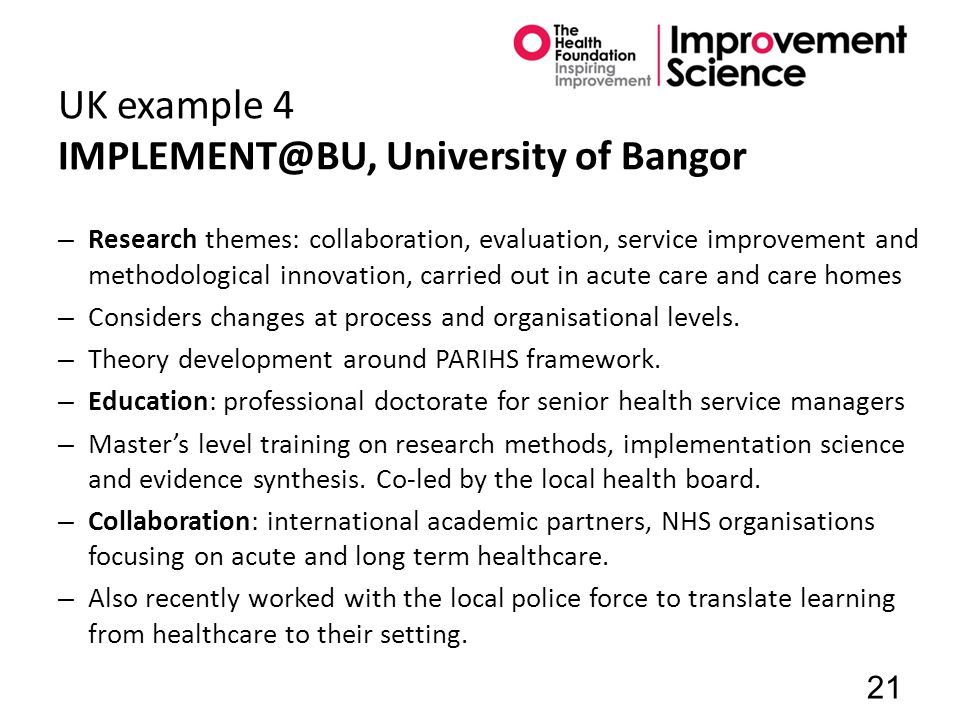 UK example 4 IMPLEMENT@BU, University of Bangor – Research themes: collaboration, evaluation, service improvement and methodological innovation, carried out in acute care and care homes – Considers changes at process and organisational levels.
