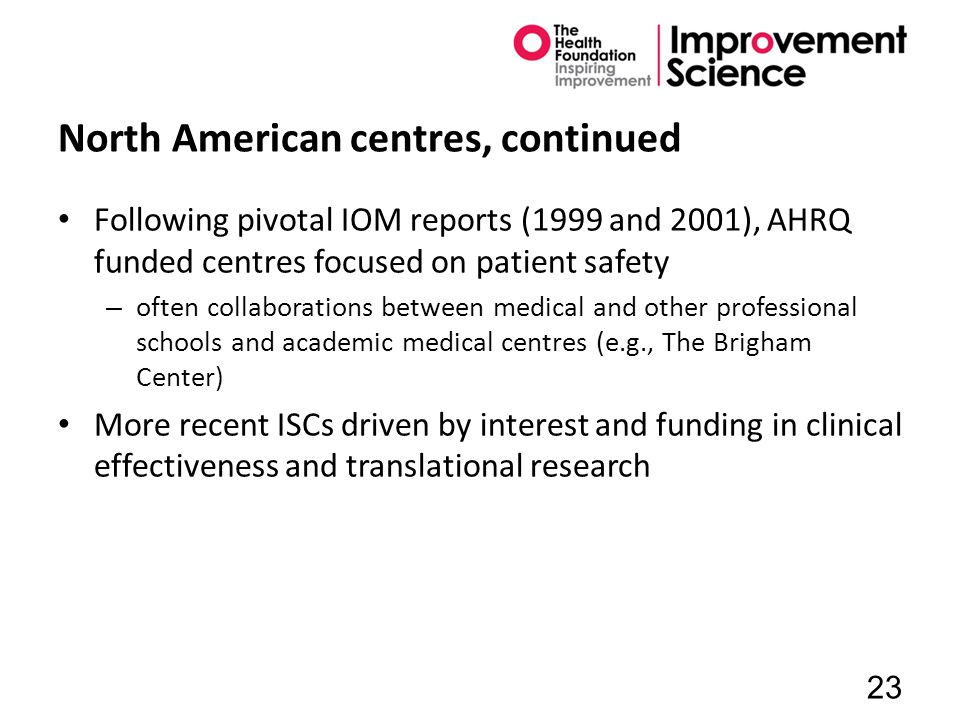North American centres, continued Following pivotal IOM reports (1999 and 2001), AHRQ funded centres focused on patient safety – often collaborations between medical and other professional schools and academic medical centres (e.g., The Brigham Center) More recent ISCs driven by interest and funding in clinical effectiveness and translational research 23